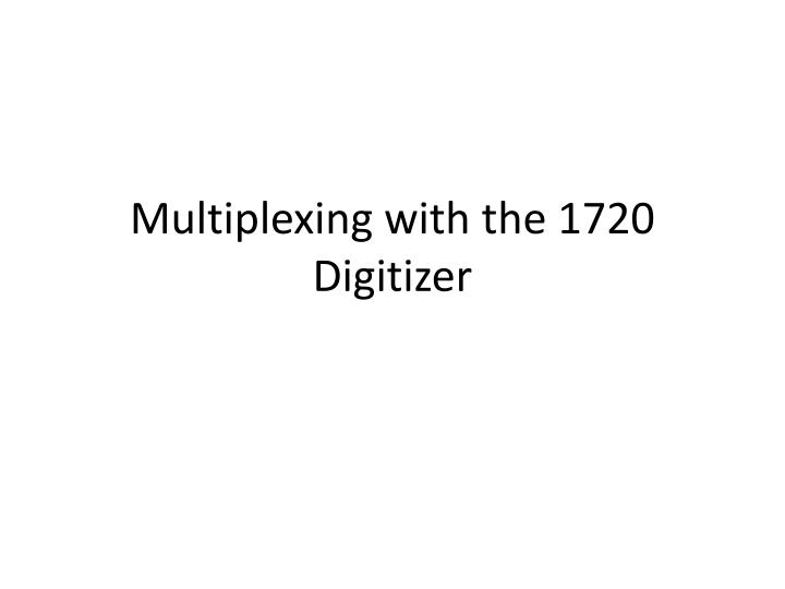 Multiplexing with the 1720 digitizer