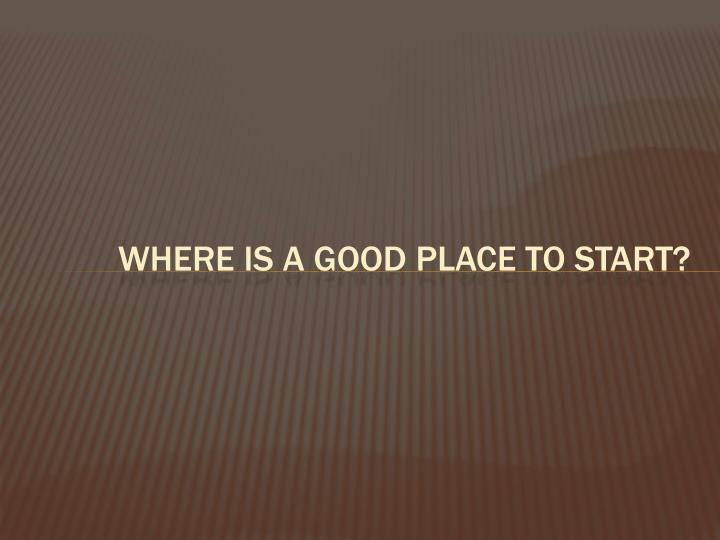 Where is a good place to start?