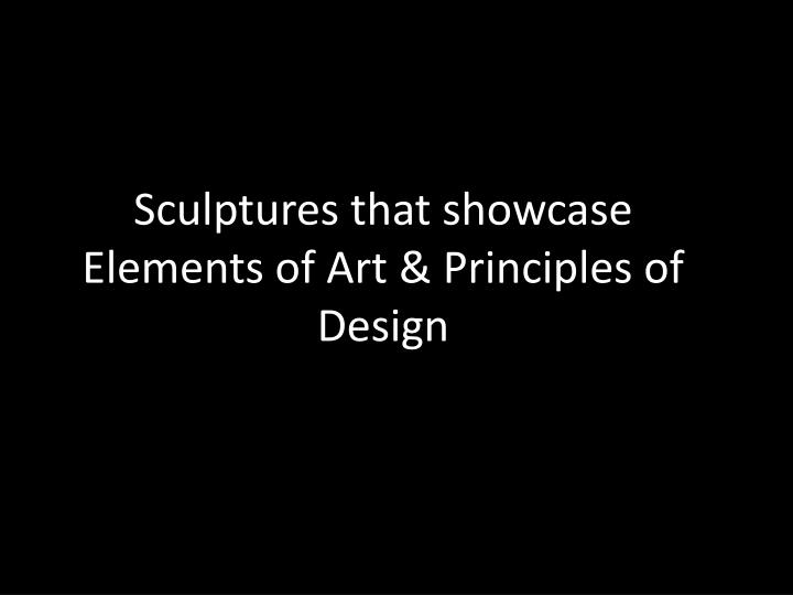 Sculptures that showcase Elements of Art & Principles of Design