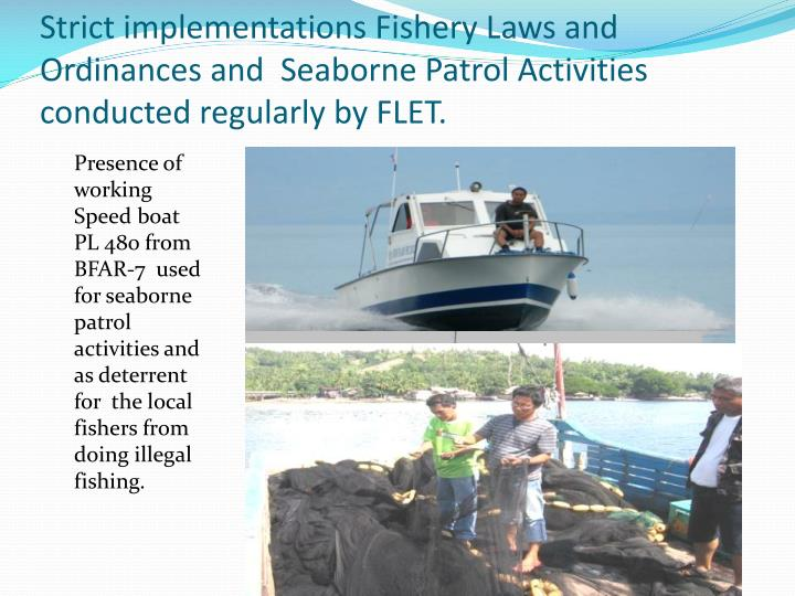 Strict implementations Fishery Laws and Ordinances and  Seaborne Patrol Activities  conducted regularly by FLET.
