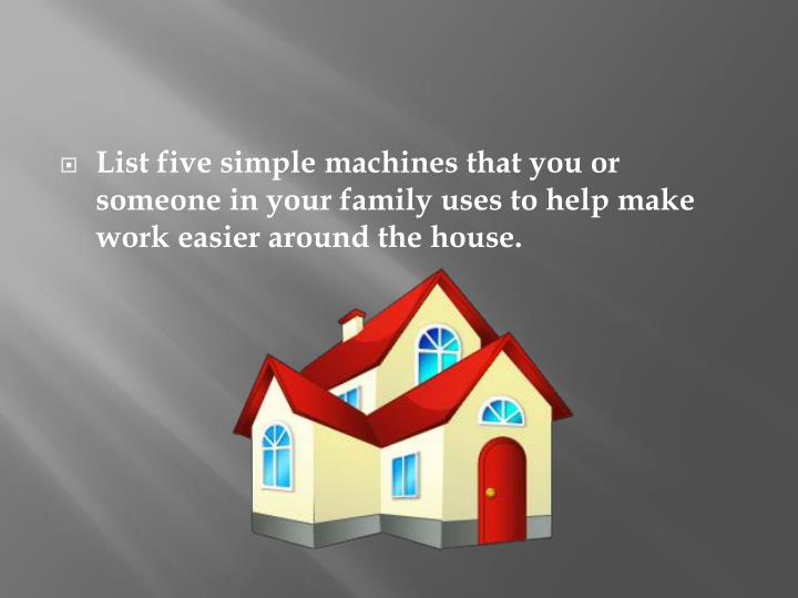 List five simple machines that you or someone in your family uses to help make work easier around th...