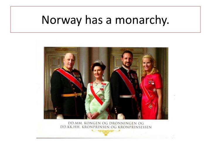 Norway has a monarchy.