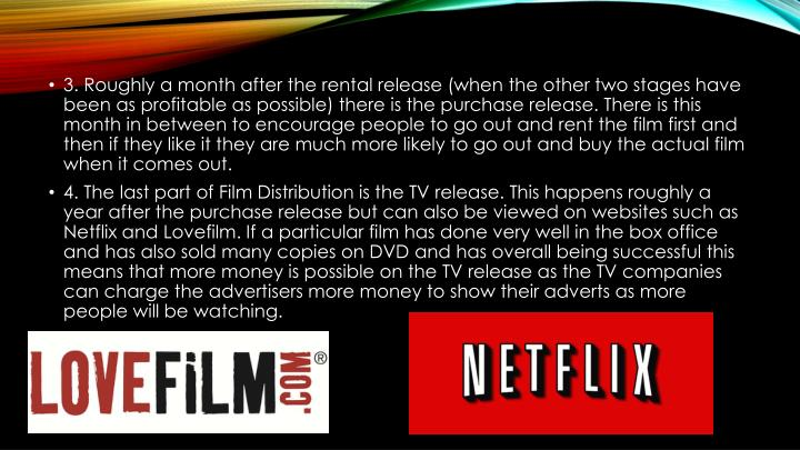 3. Roughly a month after the rental release (when the other two stages have been as profitable as possible) there is the purchase release. There is this month in between to encourage people to go out and rent the film first and then if they like it they are much more likely to go out and buy the actual film when it comes out.