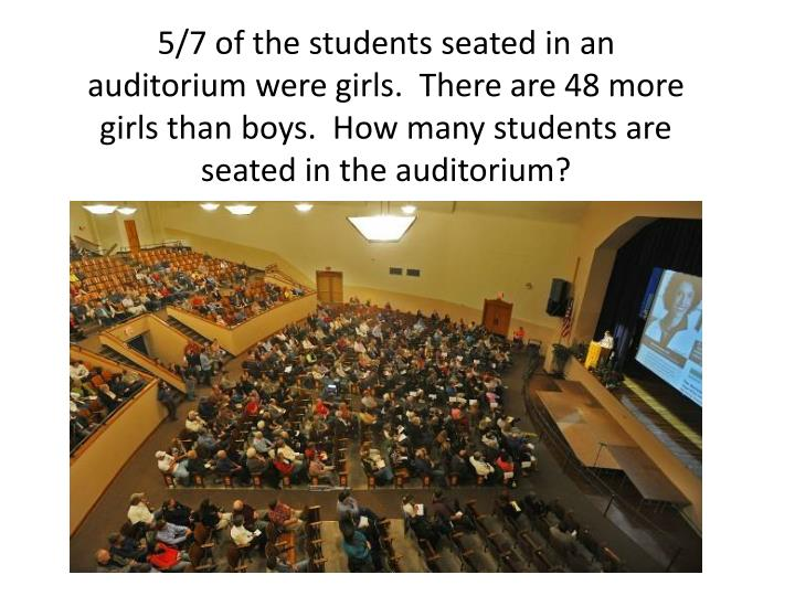 5/7 of the students seated in an auditorium were girls.  There are 48 more girls than boys.  How many students are seated in the auditorium?