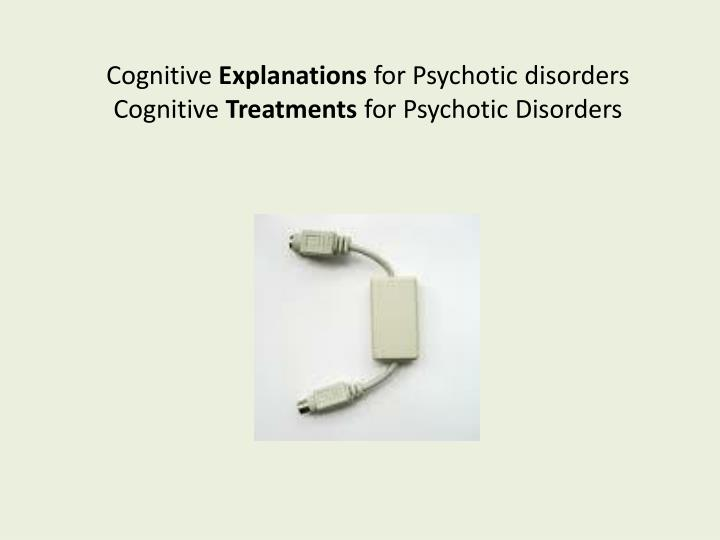 Cognitive explanations for psychotic disorders cognitive treatments for psychotic disorders