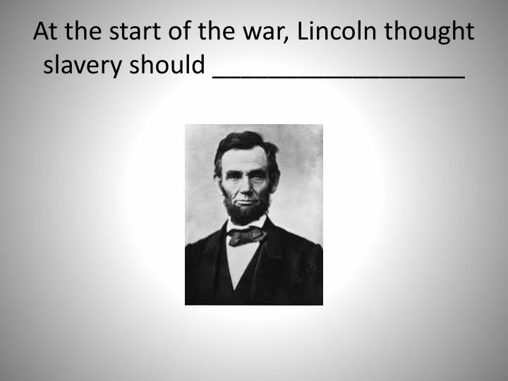 At the start of the war, Lincoln thought slavery should __________________
