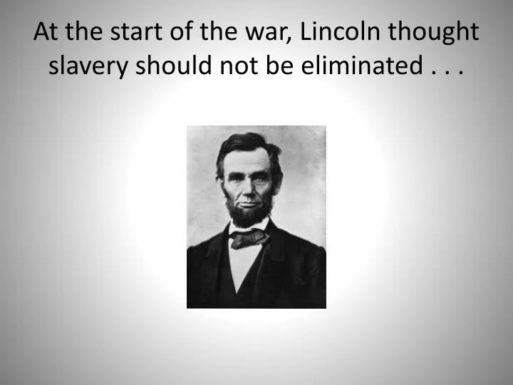 At the start of the war, Lincoln thought slavery should not be eliminated . . .