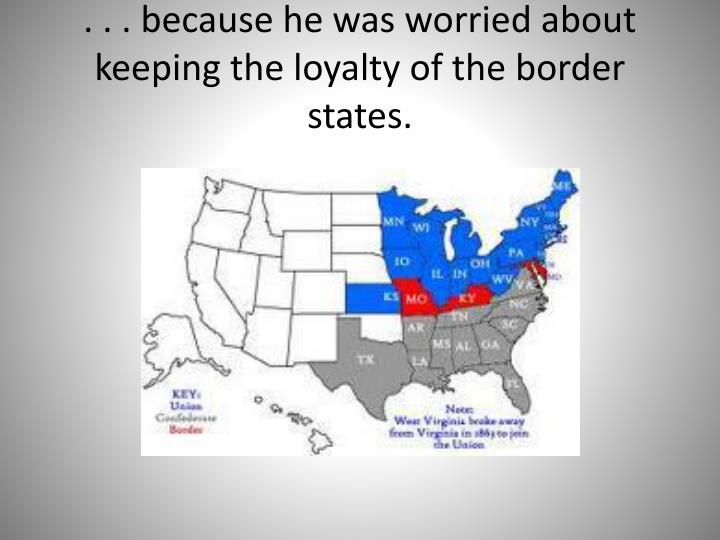 . . . because he was worried about keeping the loyalty of the border states.