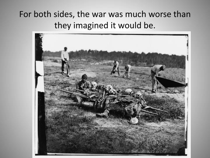 For both sides, the war was much worse than they imagined it