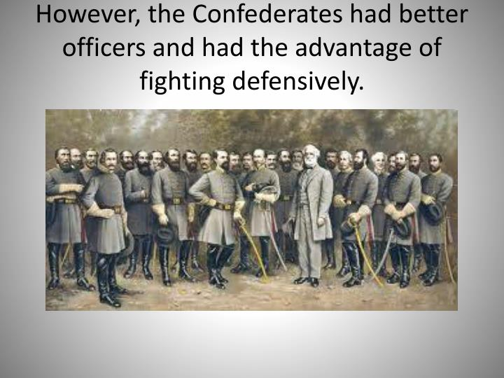 However, the Confederates had better officers and had the advantage of fighting defensively.
