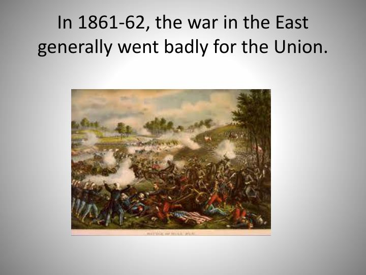 In 1861-62, the war in the East generally went badly for the Union.