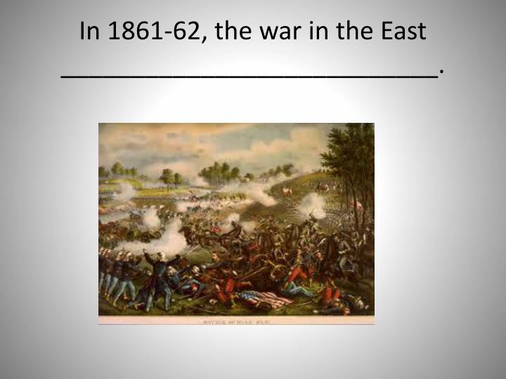 In 1861-62, the war in the East ___________________________.