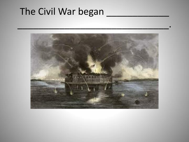 The Civil War began ____________ _____________________________.