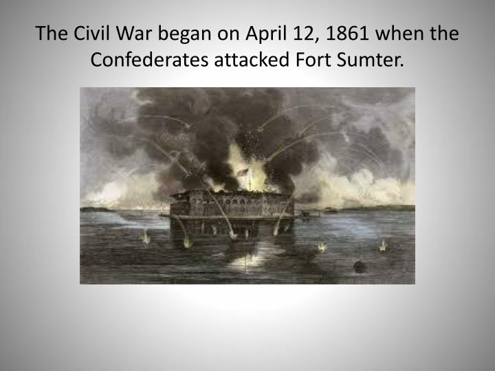 The Civil War began on April 12, 1861 when the Confederates attacked Fort Sumter.