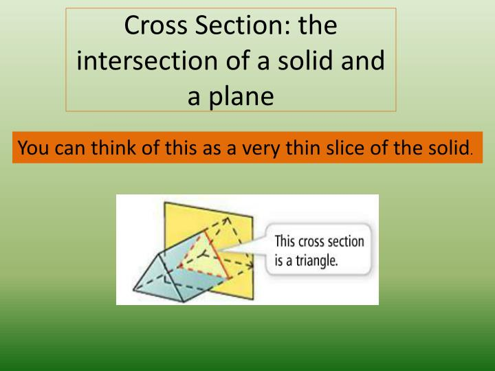 Cross Section: the intersection of a solid and a plane