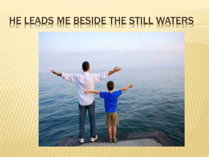 He leads me beside the still waters