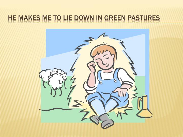 He makes me to lie down in green pastures