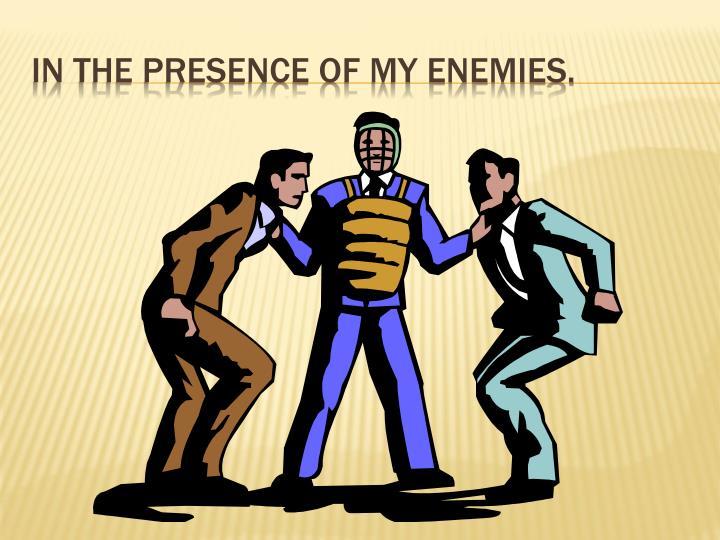 In the presence of my enemies.