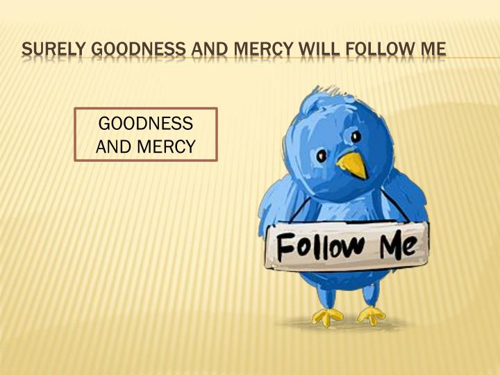 Surely goodness and mercy will follow me