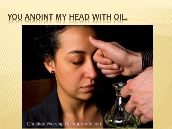 You anoint my head with oil.