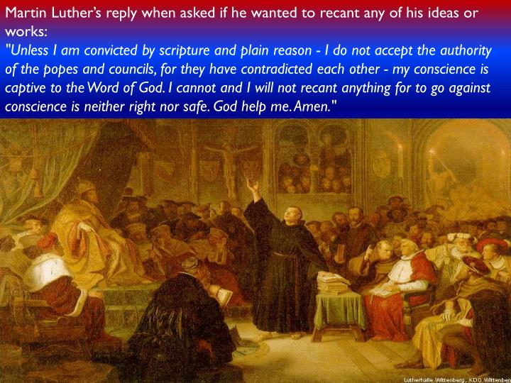 Martin Luther's reply when asked if he wanted to recant any of his ideas or works: