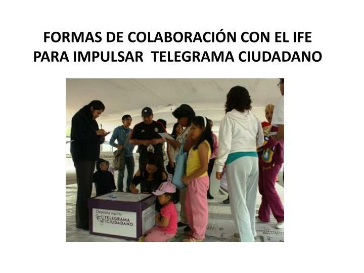 FORMAS DE COLABORACIÓN CON EL IFE PARA IMPULSAR  TELEGRAMA CIUDADANO