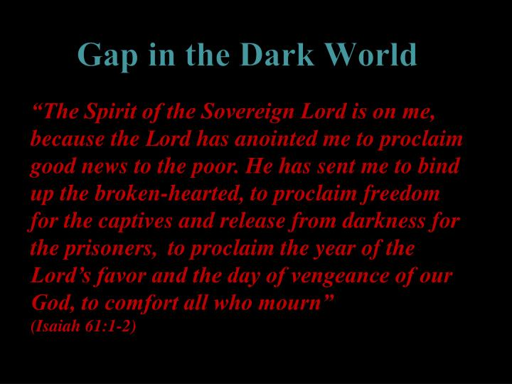 """The Spirit of the Sovereign Lord is on me, because the Lord has anointed me to proclaim good news to the poor. He has sent me to bind up the broken-hearted, to proclaim freedom for the captives and release from darkness for the prisoners,"
