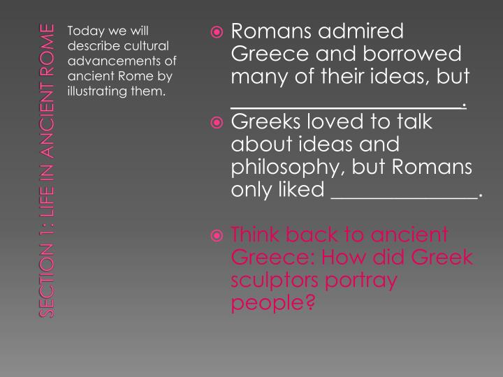 Romans admired Greece and borrowed many of their ideas, but