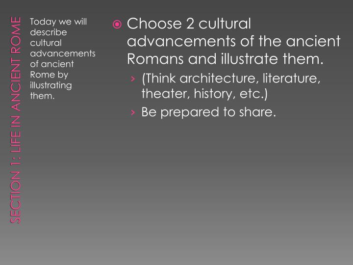 Choose 2 cultural advancements of the ancient Romans and illustrate them.