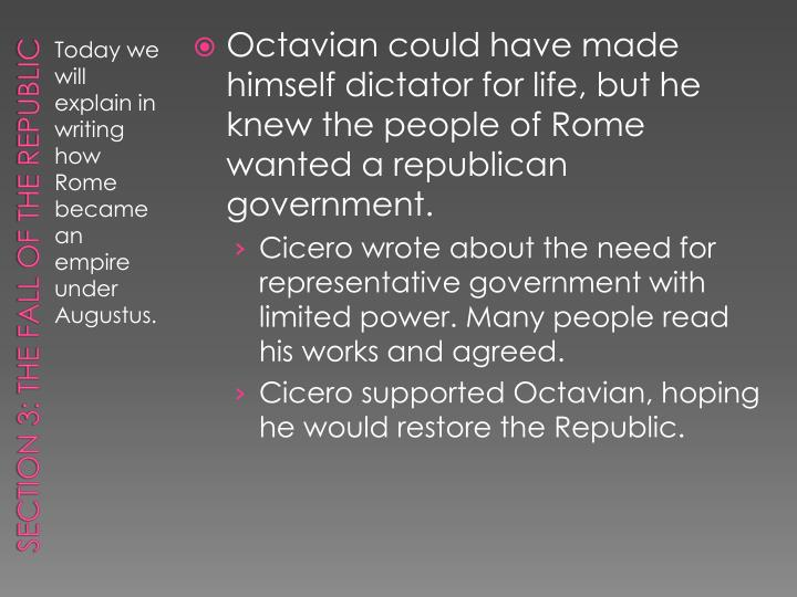 Octavian could have made himself dictator for life, but he knew the people of Rome wanted a republican government.