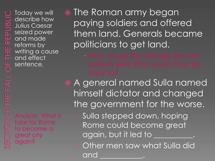 The Roman army began paying soldiers and offered them land. Generals became politicians to get land.