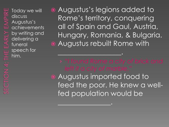 Augustus's legions added to Rome's territory, conquering all of Spain and Gaul, Austria, Hungary, Romania, & Bulgaria.