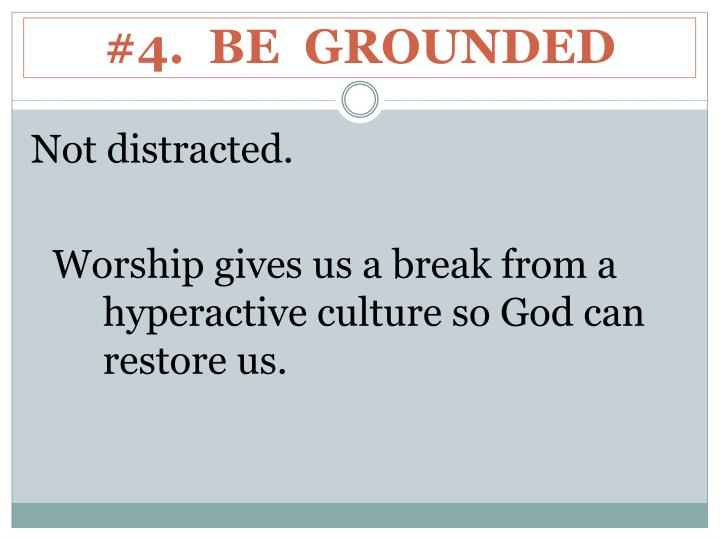 #4.  BE  GROUNDED
