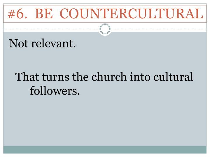 #6.  BE  COUNTERCULTURAL