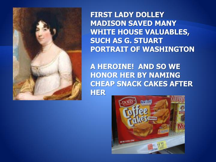 FIRST LADY DOLLEY MADISON SAVED MANY WHITE HOUSE VALUABLES, SUCH AS G. STUART PORTRAIT OF WASHINGTON