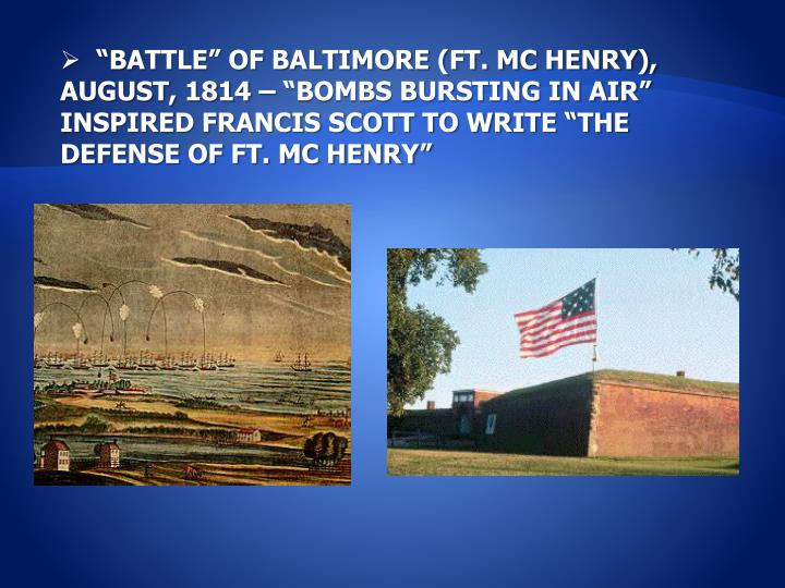 """BATTLE"" OF BALTIMORE (FT. MC HENRY), AUGUST, 1814 – ""BOMBS BURSTING IN AIR"" INSPIRED FRANCIS SCOTT TO WRITE ""THE DEFENSE OF FT. MC HENRY"""