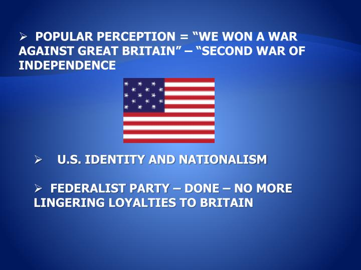 "POPULAR PERCEPTION = ""WE WON A WAR AGAINST GREAT BRITAIN"" – ""SECOND WAR OF INDEPENDENCE"