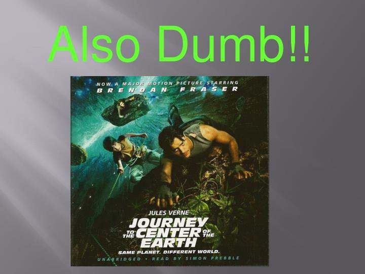 Also Dumb!!