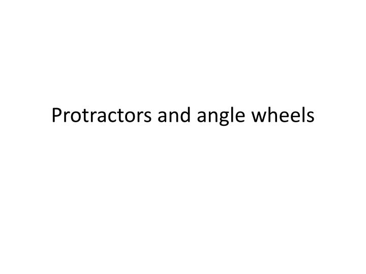 Protractors and angle wheels