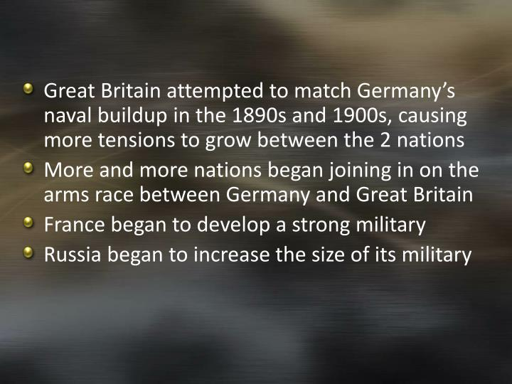 Great Britain attempted to match Germany's naval buildup in the 1890s and 1900s, causing more tensions to grow between the 2 nations