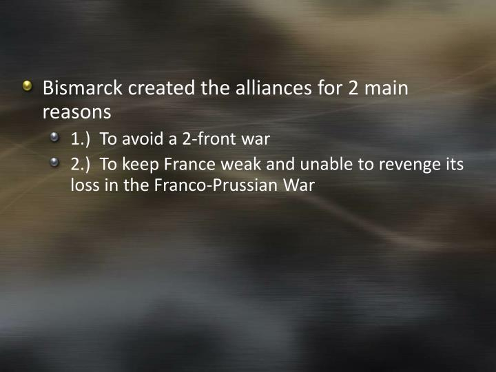 Bismarck created the alliances for 2 main reasons