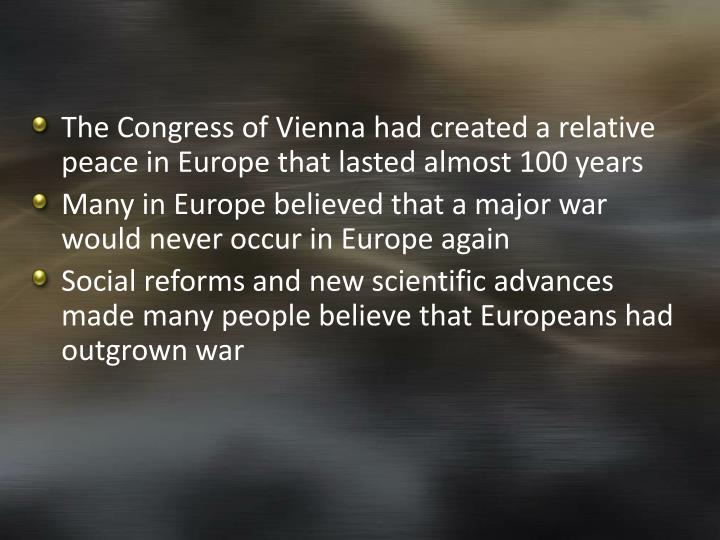 The Congress of Vienna had created a relative peace in Europe that lasted almost 100 years