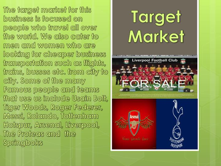 The target market for this business is focused on people who travel all over the world. We also cater to men and women who are looking for cheaper business transportation such as flights, trains, busses etc. from city to city. Some of the many Famous people and teams that use us include Usain Bolt, Tiger Woods, Roger Federer, Messi, Rolando, Tottenham Hotspur, Arsenal, Liverpool, The Proteas and  the Springboks
