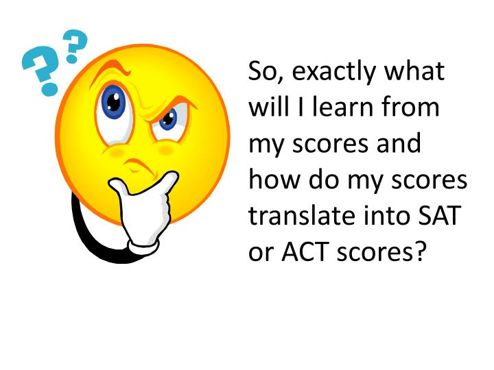 So, exactly what will I learn from my scores and how do my scores translate into SAT or ACT scores?