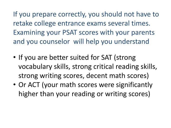 If you prepare correctly, you should not have to retake college entrance exams several times.   Examining your PSAT scores with your parents and you counselor  will help you understand