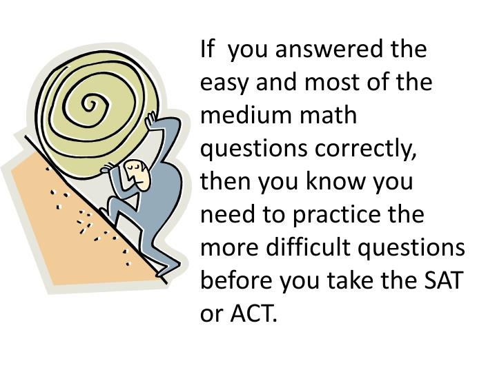 If  you answered the easy and most of the medium math questions correctly,  then you know you need to practice the more difficult questions before you take the SAT or ACT.