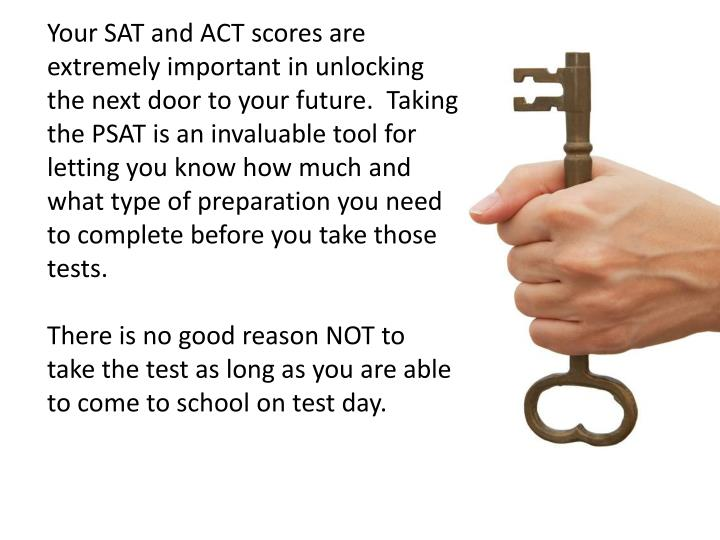 Your SAT and ACT scores are extremely important in unlocking the next door to your future.  Taking the PSAT is an invaluable tool for letting you know how much and what type of preparation you need to complete before you take those tests.