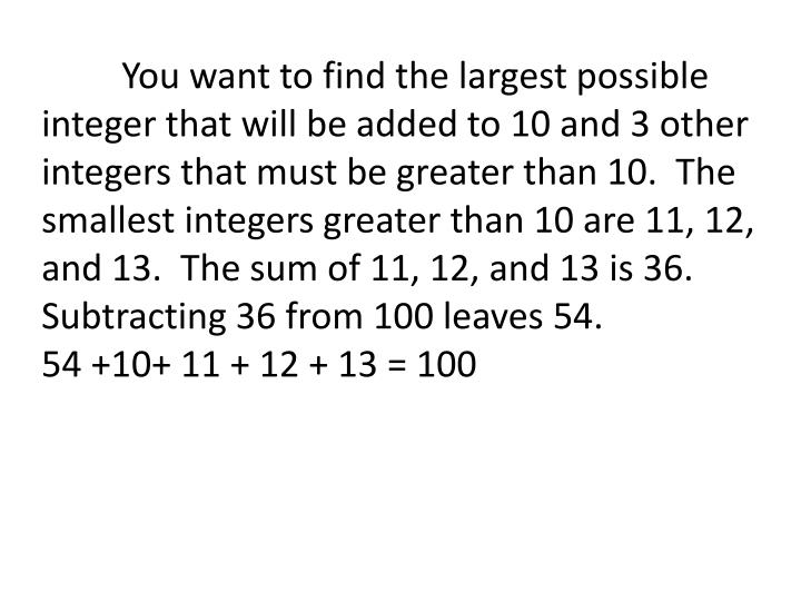 You want to find the largest possible integer that will be added to 10 and 3 other integers that must be greater than 10.  The smallest integers greater than 10 are 11, 12, and 13.  The sum of 11, 12, and 13 is 36.