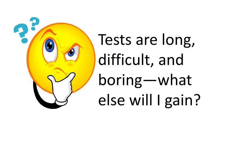Tests are long, difficult, and boring—what else will I gain?