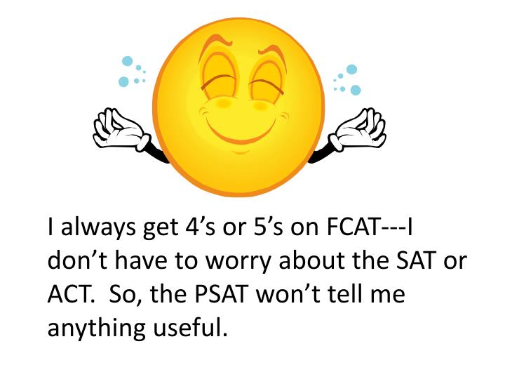 I always get 4's or 5's on FCAT---I don't have to worry about the SAT or ACT.  So, the PSAT won't tell me anything useful.